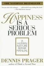Happiness Is a Serious Problem - A Human Nature Repair Manual ebook by Dennis Prager