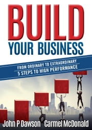 Build Your Business - From Ordinary to Extraordinary - 5 Steps to High Performance ebook by John P Dawson,Carmel McDonald