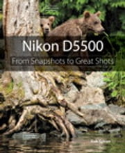 Nikon D5500 - From Snapshots to Great Shots ebook by Rob Sylvan