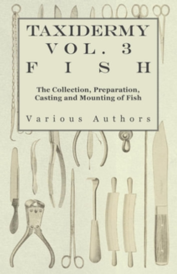 Taxidermy Vol.3 Fish - The Collection, Preparation, Casting and Mounting of Fish ebook by Various Authors