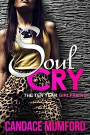 Soul Cry: The Ten Year Girlfriend - Soul Cry, #1 ebook by Candace Mumford