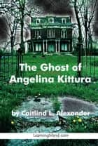 The Ghost of Angelina Kittura ebook by Caitlind L. Alexander