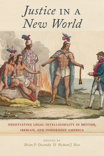 Justice in a New World - Negotiating Legal Intelligibility in British, Iberian, and Indigenous America ebook by