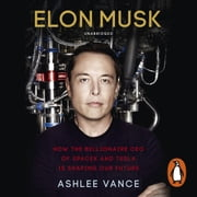 Elon Musk - How the Billionaire CEO of SpaceX and Tesla is Shaping our Future audiobook by Ashlee Vance