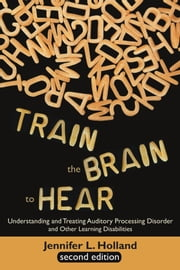 Train the Brain to Hear: Understanding and Treating Auditory Processing Disorder, Dyslexia, Dysgraphia, Dyspraxia, Short Term Memory, Executive ebook by Holland, Jennifer L.