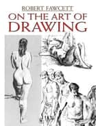 On the Art of Drawing ebook by Robert Fawcett