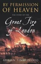 By Permission Of Heaven - The Story of the Great Fire of London ebook by