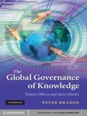 The Global Governance of Knowledge - Patent Offices and their Clients ebook by Peter Drahos