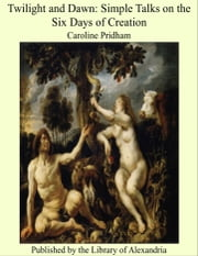 Twilight and Dawn Simple Talks on the Six Days of Creation ebook by Caroline Pridham