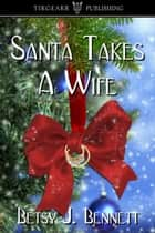 Santa Takes A Wife ebook by Betsy J. Bennett