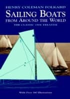 Sailing Boats from Around the World - The Classic 1906 Treatise ebook by Henry Coleman Folkard