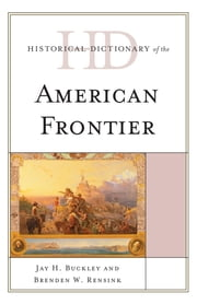 Historical Dictionary of the American Frontier ebook by Jay H. Buckley,Brenden W. Rensink
