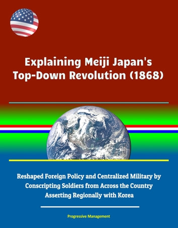 Explaining Meiji Japan's Top-Down Revolution (1868) - Reshaped Foreign  Policy and Centralized Military by Conscripting Soldiers from Across the