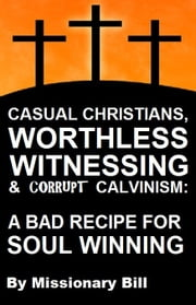 Casual Christians, Worthless Witnessing and Corrupt Calvinists: A Bad Recipe For Soul Winning ebook by Missionary Bill