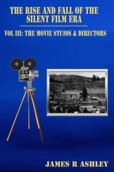 The Rise and Fall of the Silent Film Era, Vol III: The Film Studios & Directors ebook by James R Ashley