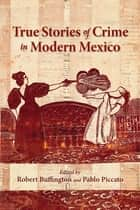 True Stories of Crime in Modern Mexico ebook by Robert Buffington, Pablo Piccato