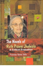The Novels of Ruth Prawer Jhabvala - A Critical Evaluation ebook by Dr. Prasunjay Kumar Sinha