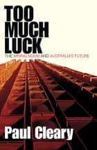 Too Much Luck - The Mining Boom and Australia's Future ebook by Paul Cleary