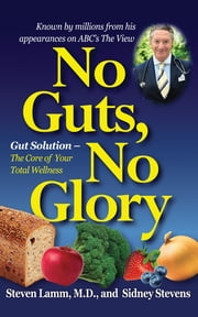 No Guts, No Glory - Gut Solution - The Core of Your Total Wellness Plan ebook by Steven Lamm MD, M.D.,Sidney Stevens
