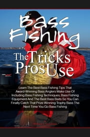 Bass Fishing Tricks The Pros Use - Learn The Best Bass Fishing Tips That Award-Winning Bass Anglers Make Use Of Including Bass Fishing Techniques, Bass Fishing Equipment And The Best Bass Baits So You Can Finally Catch That Prize Winning Trophy Bass The Next Time You Go Bass Fishing ebook by William J. Goodman