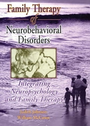 Family Therapy of Neurobehavioral Disorders - Integrating Neuropsychology and Family Therapy ebook by Judith L Johnson,William G. McCown