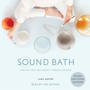 Sound Bath - How to Meditate, Heal, and Connect through Listening audiobook by Sara Auster