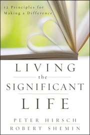 Living the Significant Life - 12 Principles for Making a Difference ebook by Peter L. Hirsch,Robert Shemin