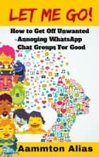 Let Me Go! How To Get Off Unwanted Annoying WhatsApp Chat Groups For Good ebook by Aammton Alias