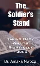 The Soldier's Stand: Taking Back What's Rightfully Yours ebook by Dr. Amaka Nwozo