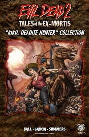 "Evil Dead 2: Tales of the Ex-Mortis, Collection 3 - ""Kiko, Deadite Hunter"" Collection ebook by Georgia Ball,Eduardo Garcia,Chris Summers,Jacob Bascle,Dave Land,Taylor Smith,Eduardo Garcia,Chris Summers"
