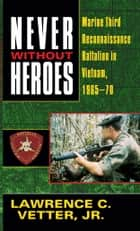 Never Without Heroes ebook by Lawrence C. Vetter, Jr.