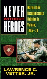 Never Without Heroes - Marine Third Reconnaissance Battalion in Vietnam, 1965-70 ebook by Lawrence C. Vetter, Jr.