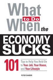 What To Do When the Economy Sucks - 101 Tips to Help You Hold on To Your Job, Your House and Your Lifestyle ebook by Peter Sander