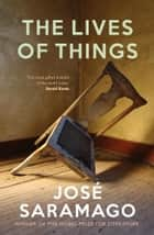 The Lives of Things ebook by Jose Saramago, Giovanni Pontiero