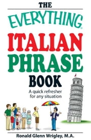 The Everything Italian Phrase Book: A quick refresher for any situation ebook by Ronald Glenn Wrigley