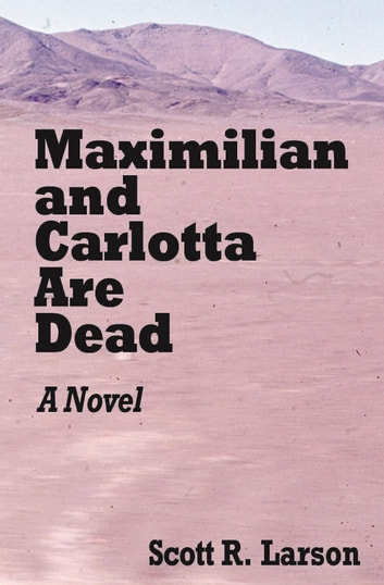 Maximilian and Carlotta Are Dead ebook by Scott R. Larson