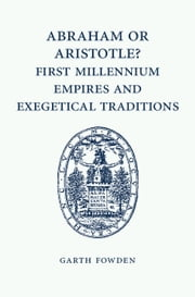 Abraham or Aristotle? First Millennium Empires and Exegetical Traditions - An Inaugural Lecture by the Sultan Qaboos Professor of Abrahamic Faiths Given in the University of Cambridge, 4 December 2013 ebook by Garth Fowden