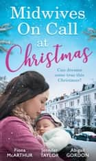 Midwives On Call At Christmas: Midwife's Christmas Proposal (Christmas in Lyrebird Lake, Book 1) / The Midwife's Christmas Miracle / Country Midwife, Christmas Bride (Mills & Boon M&B) ebook by Fiona McArthur, Jennifer Taylor, Abigail Gordon