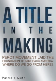 A Title in the Making. Perot Movement Laid the Foundation to Take Back America. Where Do We Go From Here? ebook by Patricia Muth