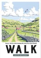 Walk: Tales, Trivia and Rambling Routes for Hikers ebook by David Bathurst
