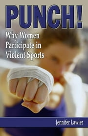 PUNCH! Why Women Participate in Violent Sports ebook by Lawler, Jennifer