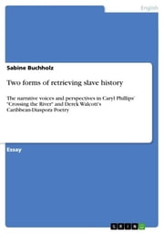 Two forms of retrieving slave history - The narrative voices and perspectives in Caryl Phillips' 'Crossing the River' and Derek Walcott's Caribbean-Diaspora Poetry ebook by Sabine Buchholz