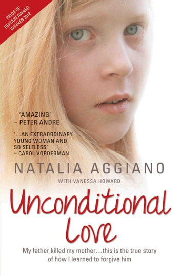 Unconditional Love - My Father Killed My Mother…This is the True Story of How I Learnt to Forgive Him ebook by Natalia Aggiano,Vanessa Howard