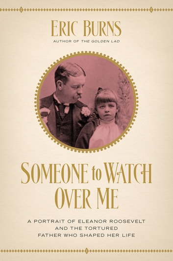 Someone to Watch Over Me: A Portrait of Eleanor Roosevelt and the Tortured Father Who Shaped Her Life ebook by Eric Burns