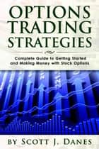 Options Trading Strategies: Complete Guide to Getting Started and Making Money with Stock Options ebook by Scott J Danes
