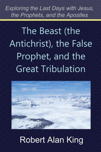 The Beast (the Antichrist), the False Prophet, and the Great Tribulation (Exploring the Last Days with Jesus, the Prophets) ebook by Robert Alan King