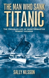 Man Who Sank Titanic - The Troubled Life of Quartermaster Robert Hichens ebook by Sally Nilsson