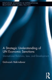 A Strategic Understanding of UN Economic Sanctions - International Relations, Law and Development ebook by Golnoosh Hakimdavar