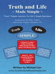 Truth and Life Made Simple - Inspired at the Holy Family Adoration Chapel, Orlando, FL ebook by Michael Carr