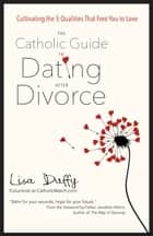 The Catholic Guide to Dating After Divorce - Cultivating the Five Qualities That Free You to Love ebook by Lisa Duffy, Jonathan Morris